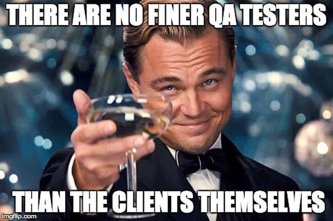 Meme - There are no finer QA testers than the clients themselves