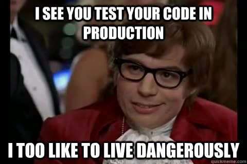Meme - I see you test your code in production. I too like to live dangerously.